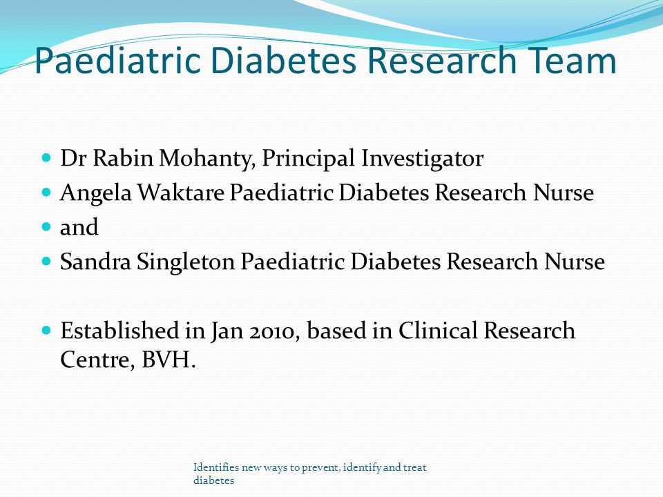 Paediatric Diabetes Research Team Dr Rabin Mohanty, Principal Investigator Angela Waktare Paediatric Diabetes Research Nurse and Sandra Singleton Paed