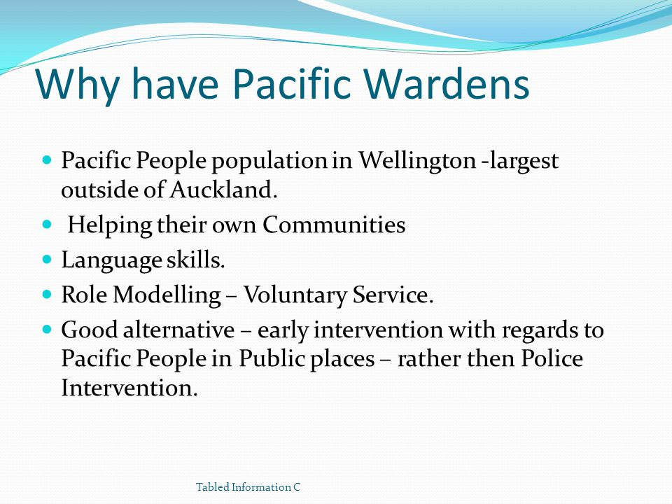 Why have Pacific Wardens Pacific People population in Wellington -largest outside of Auckland. Helping their own Communities Language skills. Role Mod
