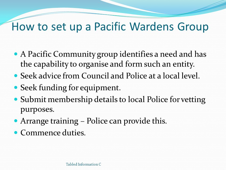 How to set up a Pacific Wardens Group A Pacific Community group identifies a need and has the capability to organise and form such an entity. Seek adv