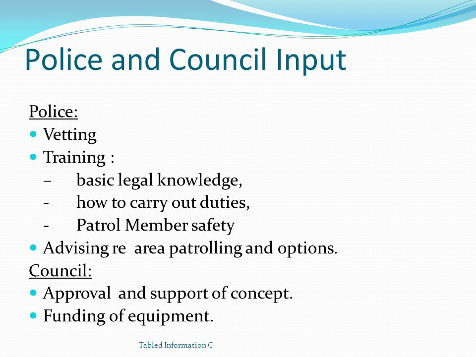Police and Council Input Police: Vetting Training : – basic legal knowledge, -how to carry out duties, -Patrol Member safety Advising re area patrolli