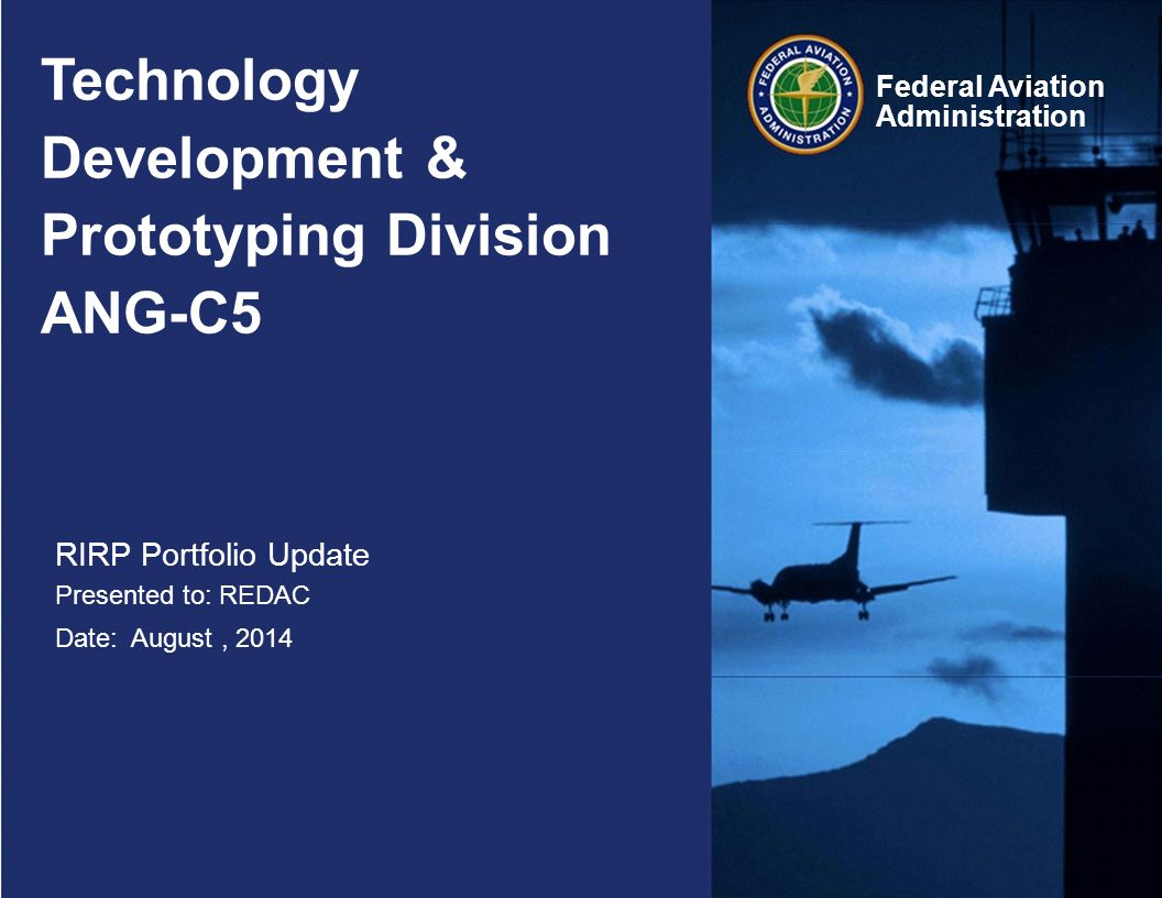 Technology Development & Prototyping Division ANG-C5 RIRP Portfolio Update Presented to: REDAC Date: August, 2014 Federal Aviation Administration