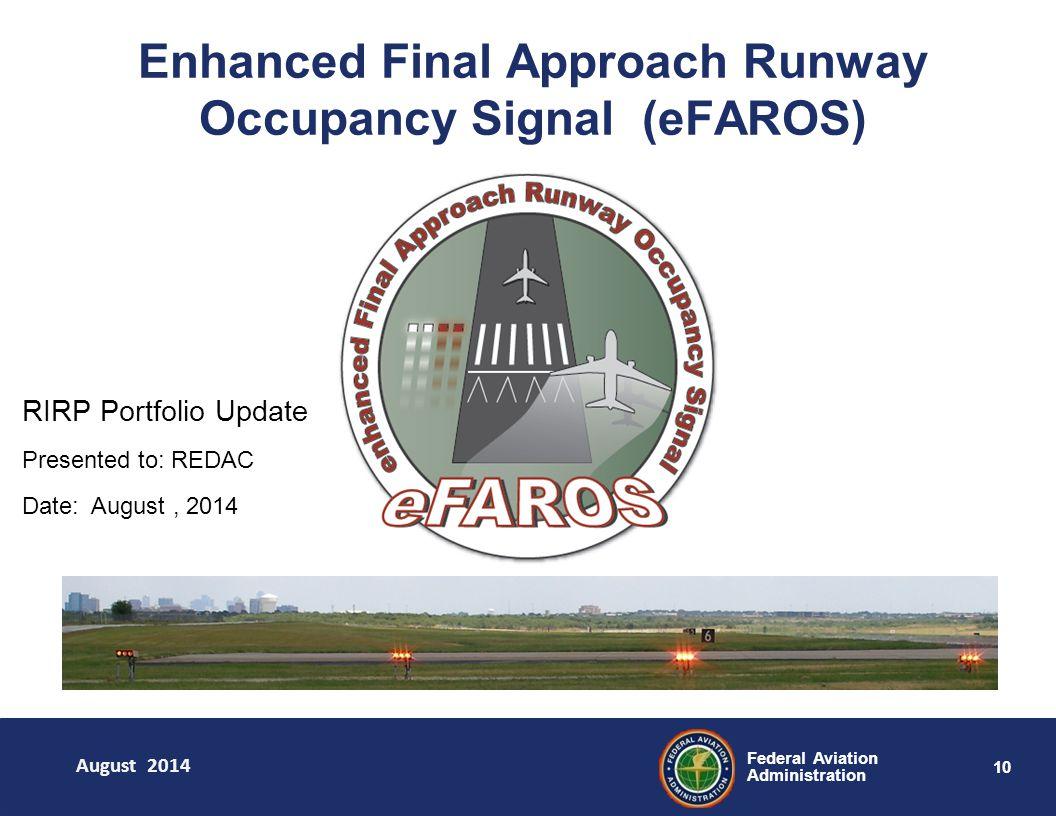 10 Federal Aviation Administration Enhanced Final Approach Runway Occupancy Signal (eFAROS) August 2014 RIRP Portfolio Update Presented to: REDAC Date: August, 2014