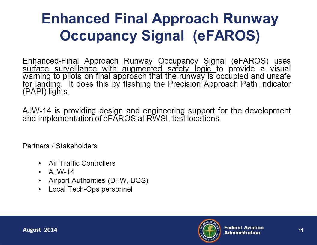 11 Federal Aviation Administration Enhanced-Final Approach Runway Occupancy Signal (eFAROS) uses surface surveillance with augmented safety logic to provide a visual warning to pilots on final approach that the runway is occupied and unsafe for landing.
