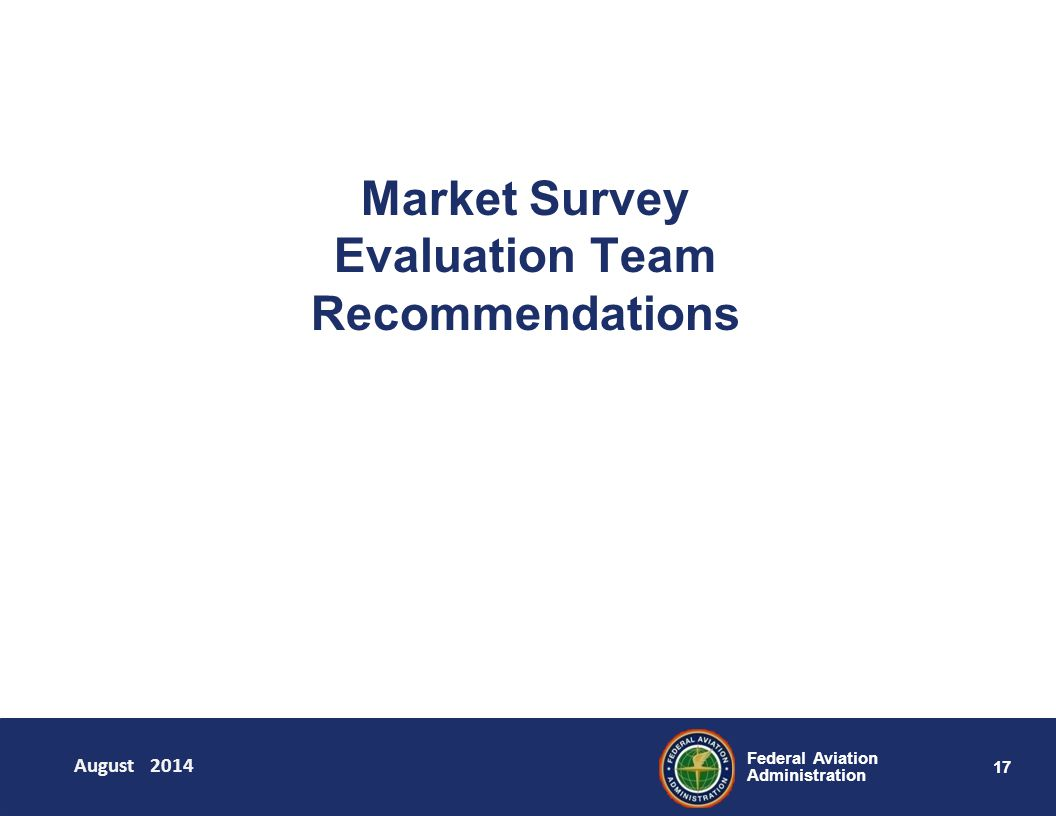 17 Federal Aviation Administration Market Survey Evaluation Team Recommendations August 2014