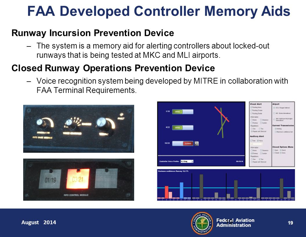 19 Federal Aviation Administration FAA Developed Controller Memory Aids 19 Runway Incursion Prevention Device –The system is a memory aid for alerting controllers about locked-out runways that is being tested at MKC and MLI airports.