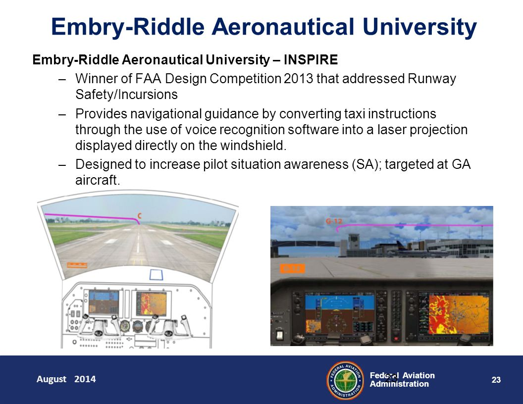23 Federal Aviation Administration Embry-Riddle Aeronautical University 23 Embry-Riddle Aeronautical University – INSPIRE –Winner of FAA Design Competition 2013 that addressed Runway Safety/Incursions –Provides navigational guidance by converting taxi instructions through the use of voice recognition software into a laser projection displayed directly on the windshield.