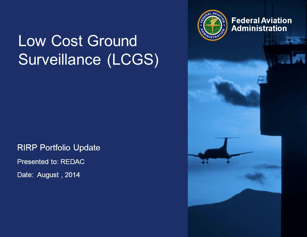 Federal Aviation Administration Low Cost Ground Surveillance (LCGS) RIRP Portfolio Update Presented to: REDAC Date: August, 2014