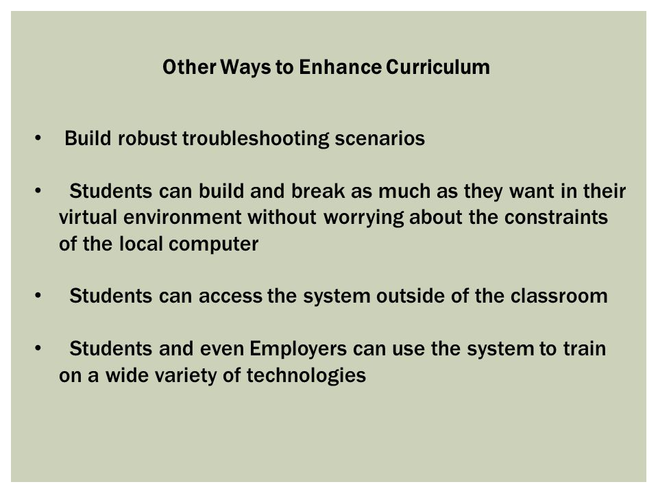 Other Ways to Enhance Curriculum Build robust troubleshooting scenarios Students can build and break as much as they want in their virtual environment without worrying about the constraints of the local computer Students can access the system outside of the classroom Students and even Employers can use the system to train on a wide variety of technologies