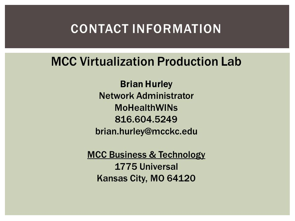 CONTACT INFORMATION MCC Virtualization Production Lab Brian Hurley Network Administrator MoHealthWINs 816.604.5249 brian.hurley@mcckc.edu MCC Business & Technology 1775 Universal Kansas City, MO 64120