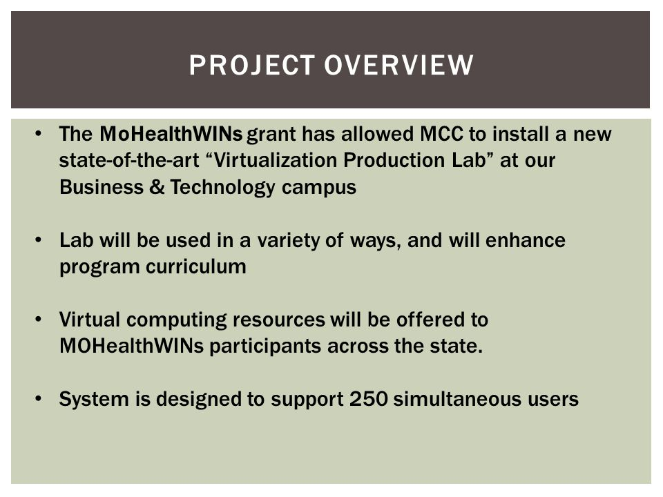 "PROJECT OVERVIEW The MoHealthWINs grant has allowed MCC to install a new state-of-the-art ""Virtualization Production Lab"" at our Business & Technology"