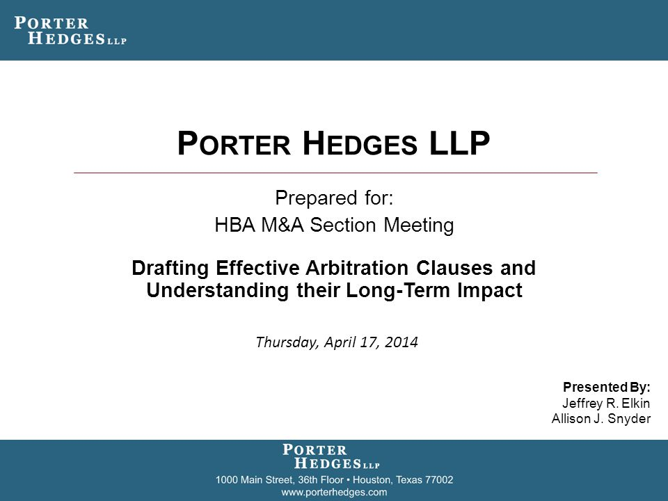 P ORTER H EDGES LLP Prepared for: HBA M&A Section Meeting Drafting Effective Arbitration Clauses and Understanding their Long-Term Impact Presented By: Jeffrey R.