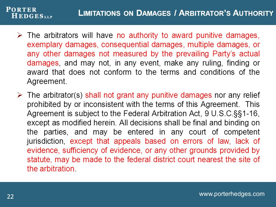 L IMITATIONS ON D AMAGES / A RBITRATOR ' S A UTHORITY  The arbitrators will have no authority to award punitive damages, exemplary damages, consequential damages, multiple damages, or any other damages not measured by the prevailing Party's actual damages, and may not, in any event, make any ruling, finding or award that does not conform to the terms and conditions of the Agreement.
