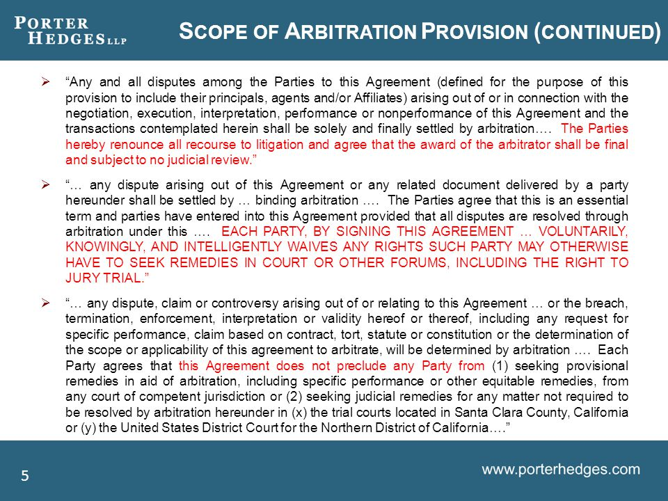 S COPE OF A RBITRATION P ROVISION ( CONTINUED )  Any and all disputes among the Parties to this Agreement (defined for the purpose of this provision to include their principals, agents and/or Affiliates) arising out of or in connection with the negotiation, execution, interpretation, performance or nonperformance of this Agreement and the transactions contemplated herein shall be solely and finally settled by arbitration….