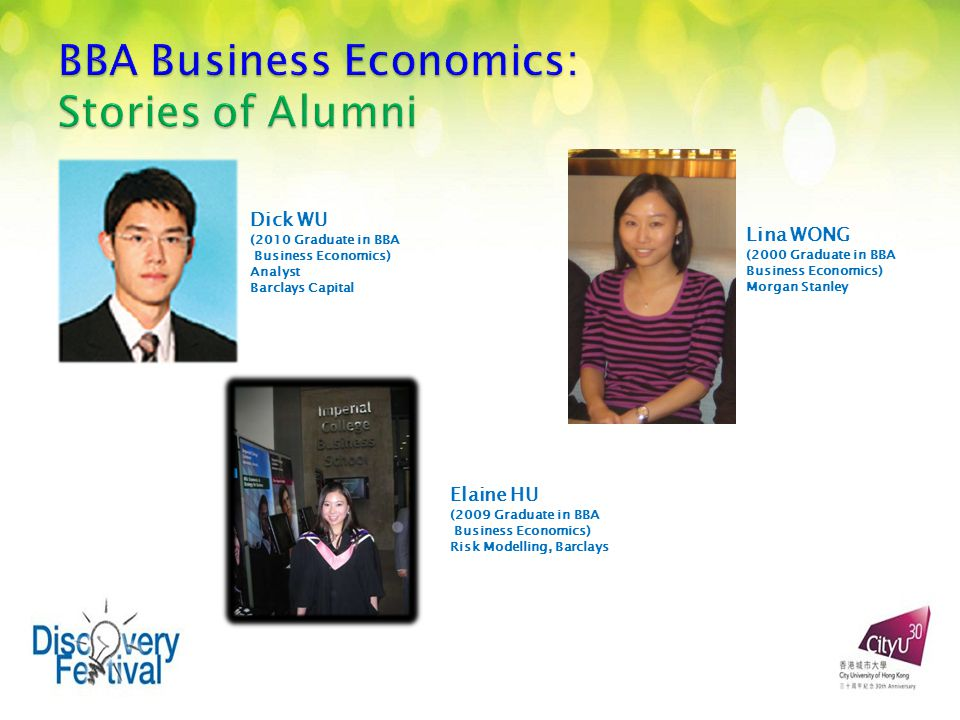 Dick WU (2010 Graduate in BBA Business Economics) Analyst Barclays Capital Lina WONG (2000 Graduate in BBA Business Economics) Morgan Stanley Elaine HU (2009 Graduate in BBA Business Economics) Risk Modelling, Barclays