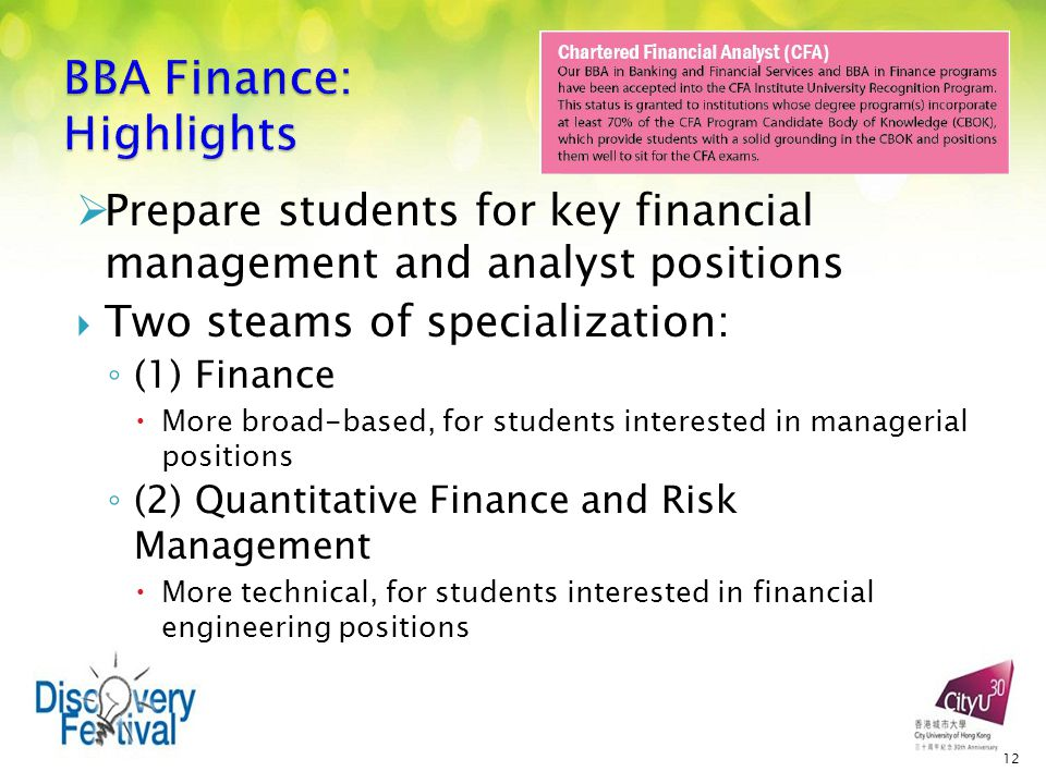  Prepare students for key financial management and analyst positions  Two steams of specialization: ◦ (1) Finance  More broad-based, for students interested in managerial positions ◦ (2) Quantitative Finance and Risk Management  More technical, for students interested in financial engineering positions 12