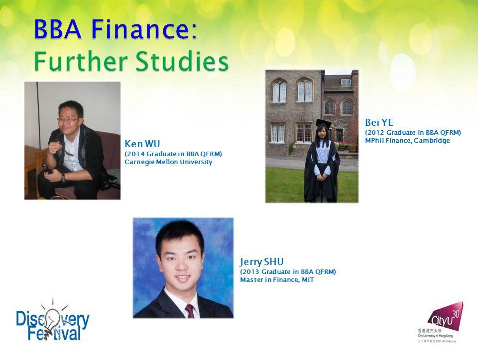 Ken WU (2014 Graduate in BBA QFRM) Carnegie Mellon University Bei YE (2012 Graduate in BBA QFRM) MPhil Finance, Cambridge Jerry SHU (2013 Graduate in BBA QFRM) Master in Finance, MIT