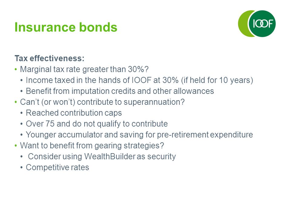 Insurance bonds Tax effectiveness: Marginal tax rate greater than 30%? Income taxed in the hands of IOOF at 30% (if held for 10 years) Benefit from im