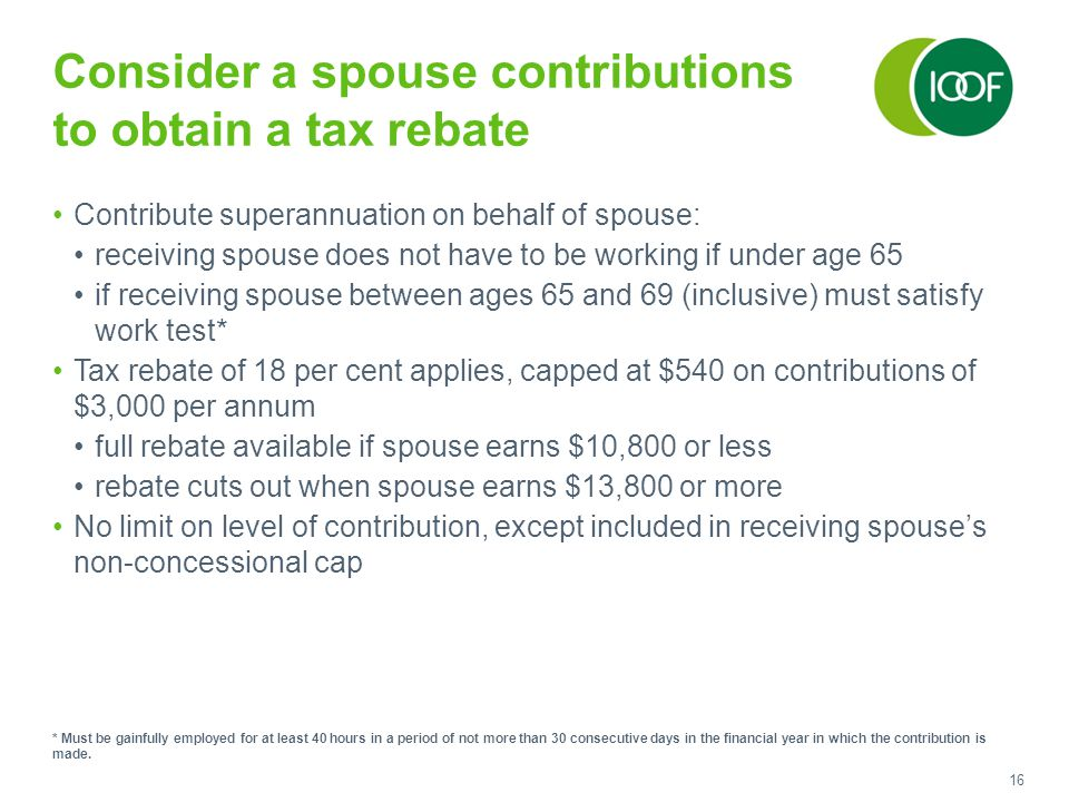 16 Consider a spouse contributions to obtain a tax rebate Contribute superannuation on behalf of spouse: receiving spouse does not have to be working if under age 65 if receiving spouse between ages 65 and 69 (inclusive) must satisfy work test* Tax rebate of 18 per cent applies, capped at $540 on contributions of $3,000 per annum full rebate available if spouse earns $10,800 or less rebate cuts out when spouse earns $13,800 or more No limit on level of contribution, except included in receiving spouse's non-concessional cap * Must be gainfully employed for at least 40 hours in a period of not more than 30 consecutive days in the financial year in which the contribution is made.
