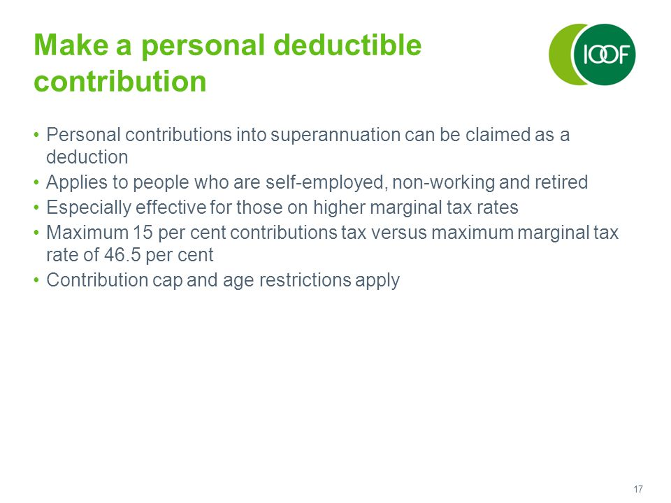 17 Make a personal deductible contribution Personal contributions into superannuation can be claimed as a deduction Applies to people who are self-emp
