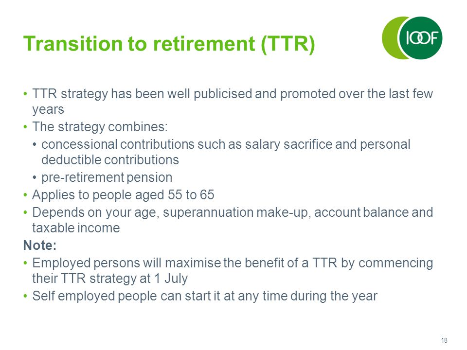 18 Transition to retirement (TTR) TTR strategy has been well publicised and promoted over the last few years The strategy combines: concessional contributions such as salary sacrifice and personal deductible contributions pre-retirement pension Applies to people aged 55 to 65 Depends on your age, superannuation make-up, account balance and taxable income Note: Employed persons will maximise the benefit of a TTR by commencing their TTR strategy at 1 July Self employed people can start it at any time during the year