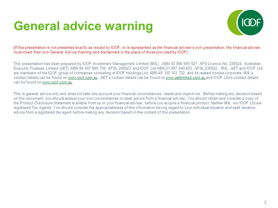 2 General advice warning [If this presentation is not presented exactly as issued by IOOF, or is represented as the financial adviser's own presentati