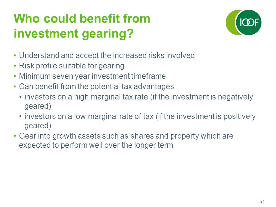 24 Who could benefit from investment gearing? Understand and accept the increased risks involved Risk profile suitable for gearing Minimum seven year