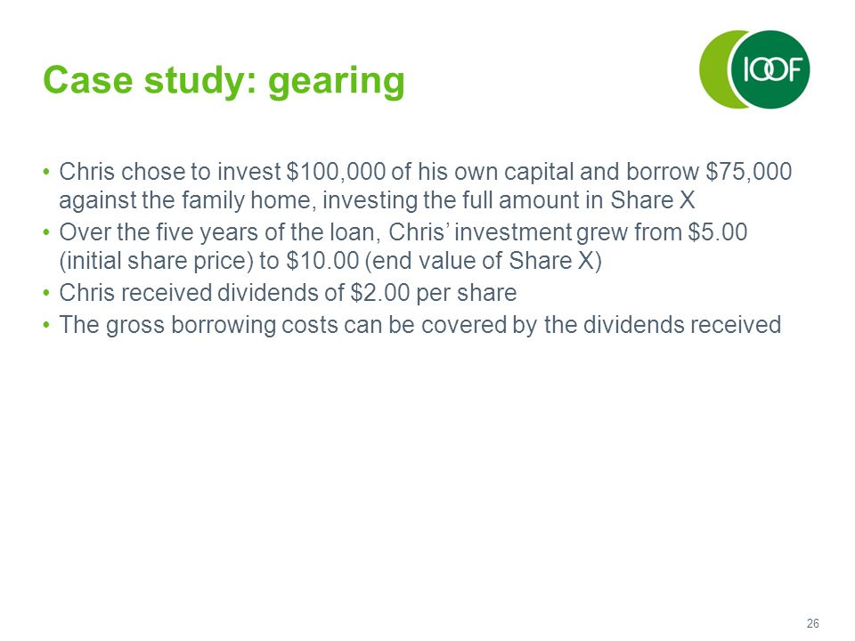 26 Case study: gearing Chris chose to invest $100,000 of his own capital and borrow $75,000 against the family home, investing the full amount in Shar