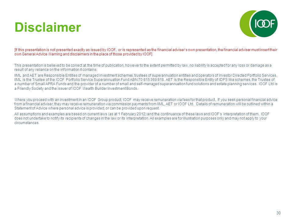 30 Disclaimer [If this presentation is not presented exactly as issued by IOOF, or is represented as the financial adviser's own presentation, the financial adviser must insert their own General Advice Warning and disclaimers in the place of those provided by IOOF] This presentation is believed to be correct at the time of publication, however to the extent permitted by law, no liability is accepted for any loss or damage as a result of any reliance on the information it contains.