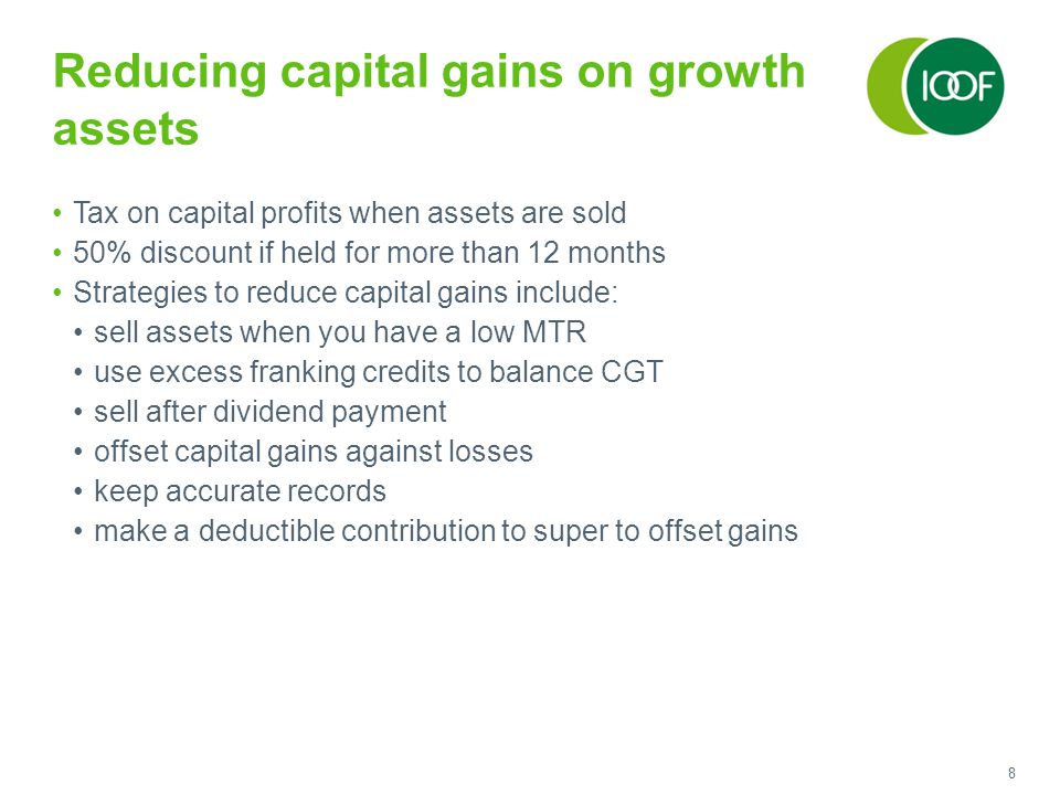 8 Reducing capital gains on growth assets Tax on capital profits when assets are sold 50% discount if held for more than 12 months Strategies to reduce capital gains include: sell assets when you have a low MTR use excess franking credits to balance CGT sell after dividend payment offset capital gains against losses keep accurate records make a deductible contribution to super to offset gains