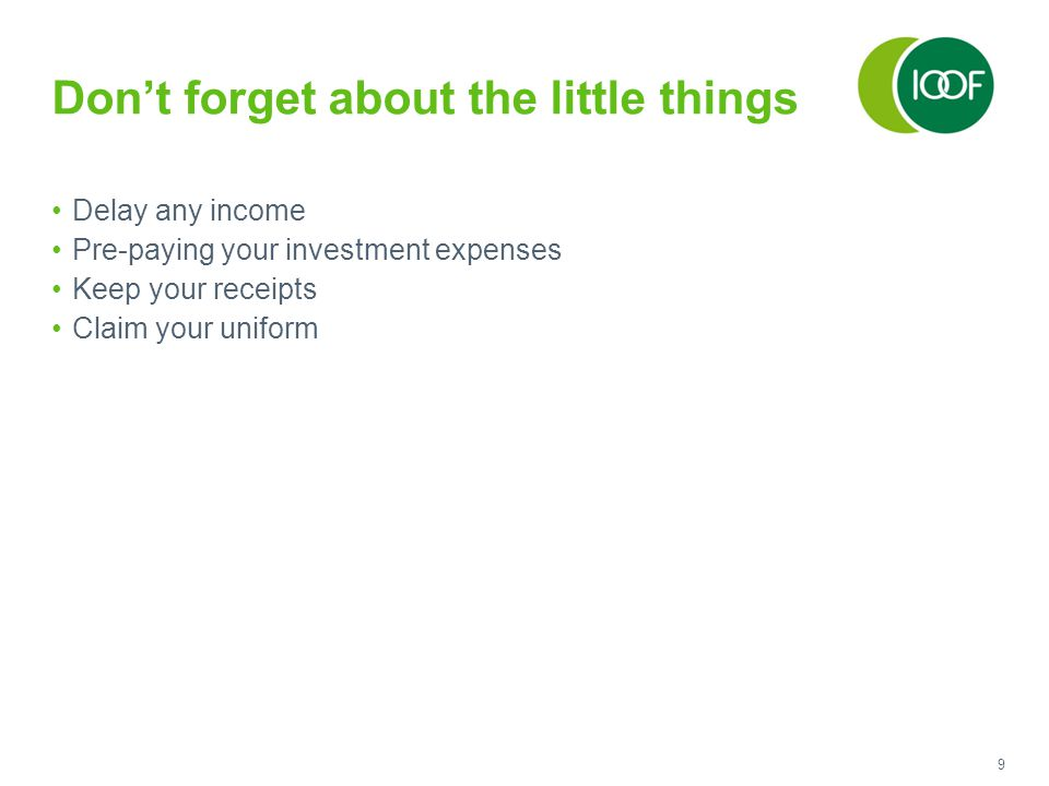 9 Don't forget about the little things Delay any income Pre-paying your investment expenses Keep your receipts Claim your uniform
