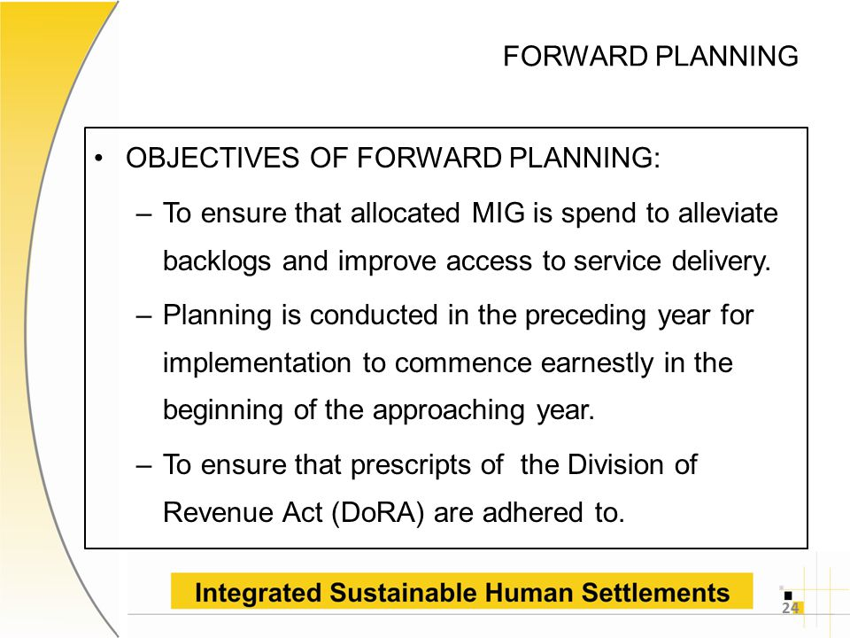 FORWARD PLANNING OBJECTIVES OF FORWARD PLANNING: –To ensure that allocated MIG is spend to alleviate backlogs and improve access to service delivery.
