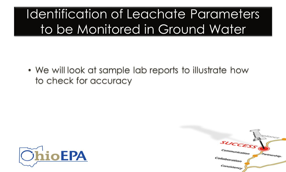 Identification of Leachate Parameters to be Monitored in Ground Water We will look at sample lab reports to illustrate how to check for accuracy We will look at sample lab reports to illustrate how to check for accuracy