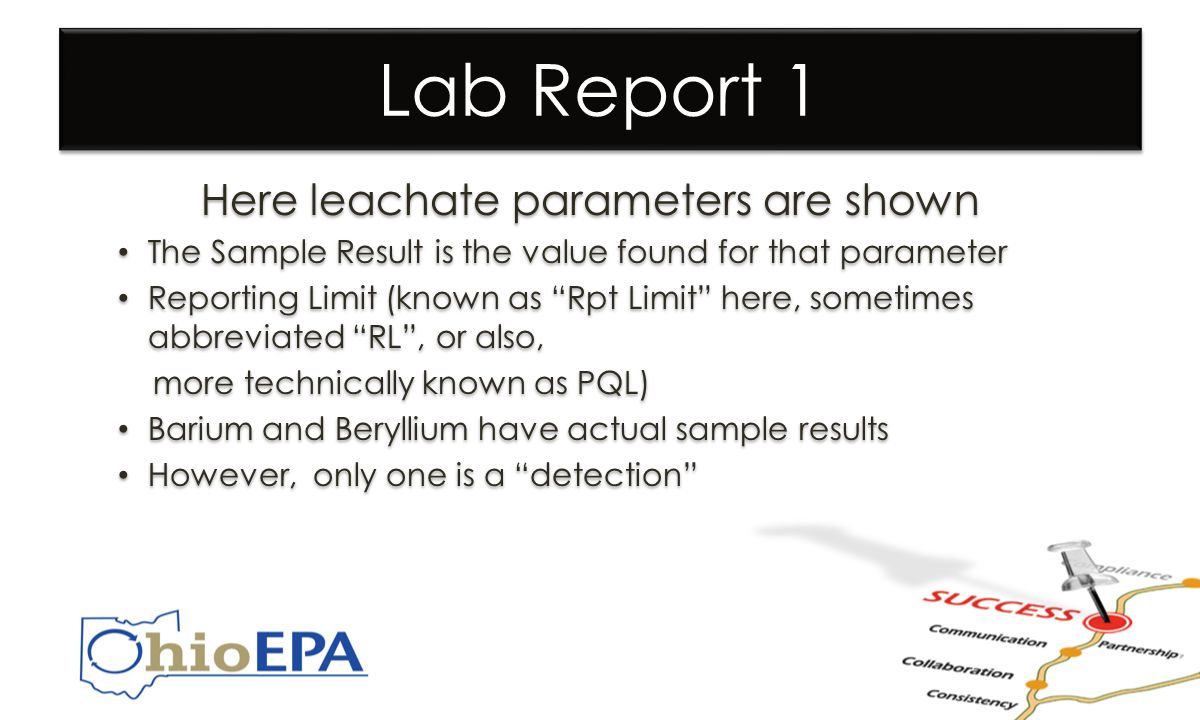 Lab Report 1 Here leachate parameters are shown The Sample Result is the value found for that parameter Reporting Limit (known as Rpt Limit here, sometimes abbreviated RL , or also, more technically known as PQL) Barium and Beryllium have actual sample results However, only one is a detection Here leachate parameters are shown The Sample Result is the value found for that parameter Reporting Limit (known as Rpt Limit here, sometimes abbreviated RL , or also, more technically known as PQL) Barium and Beryllium have actual sample results However, only one is a detection