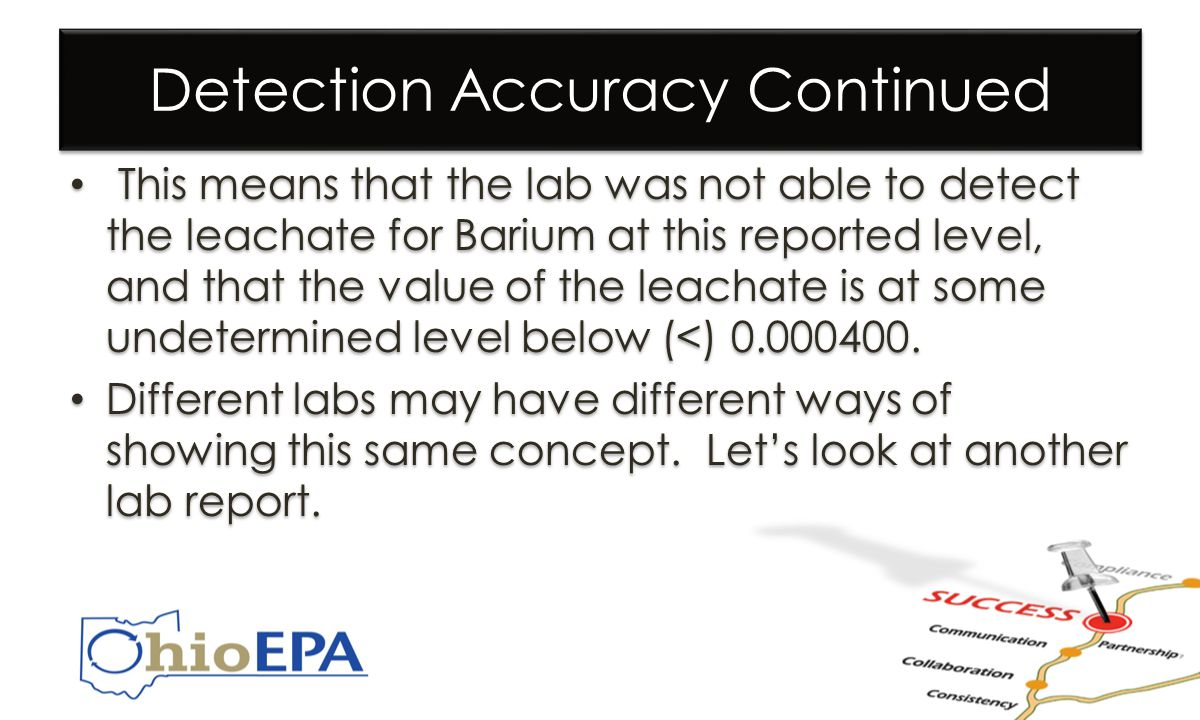 Detection Accuracy Continued This means that the lab was not able to detect the leachate for Barium at this reported level, and that the value of the leachate is at some undetermined level below (<) 0.000400.