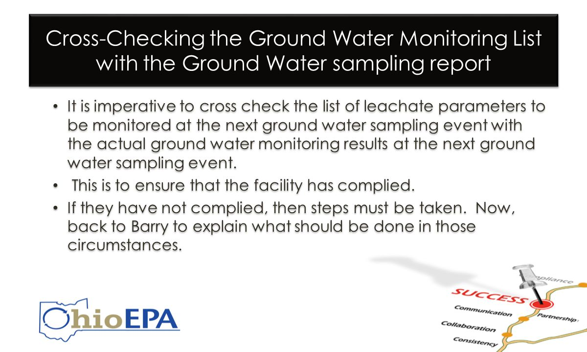 Cross-Checking the Ground Water Monitoring List with the Ground Water sampling report It is imperative to cross check the list of leachate parameters to be monitored at the next ground water sampling event with the actual ground water monitoring results at the next ground water sampling event.