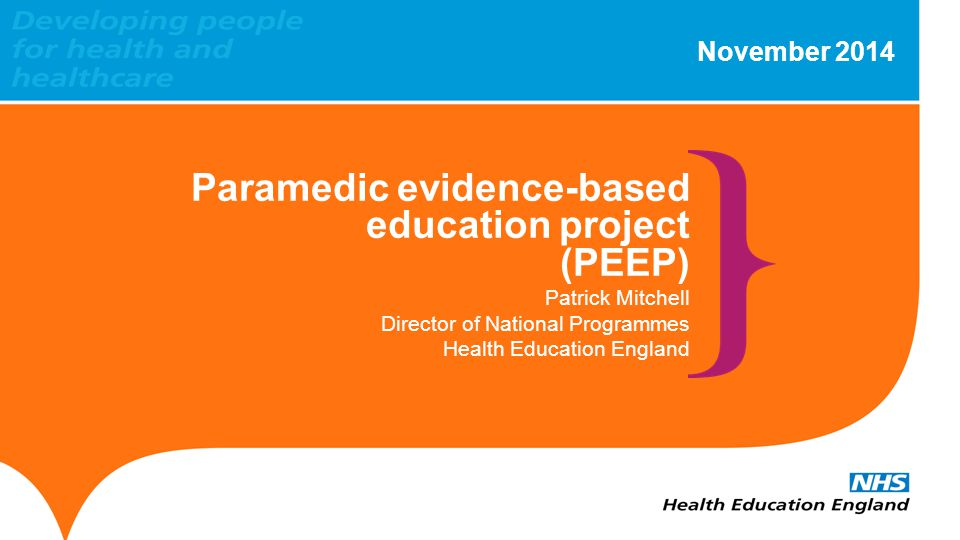 www.hee.nhs.uk Background Commissioned by DH's National Allied Health Professional Advisory Board - funded by the College of Paramedics, reporting in August 2013 Provides an evidence base to progress the strategic direction of the standardisation of education and training Various education and funding models in place across the UK - PEEP seeks to address these issues Delivery lies with Health Education England (HEE), the College of Paramedics and the Association of Ambulance Service Chief Executives