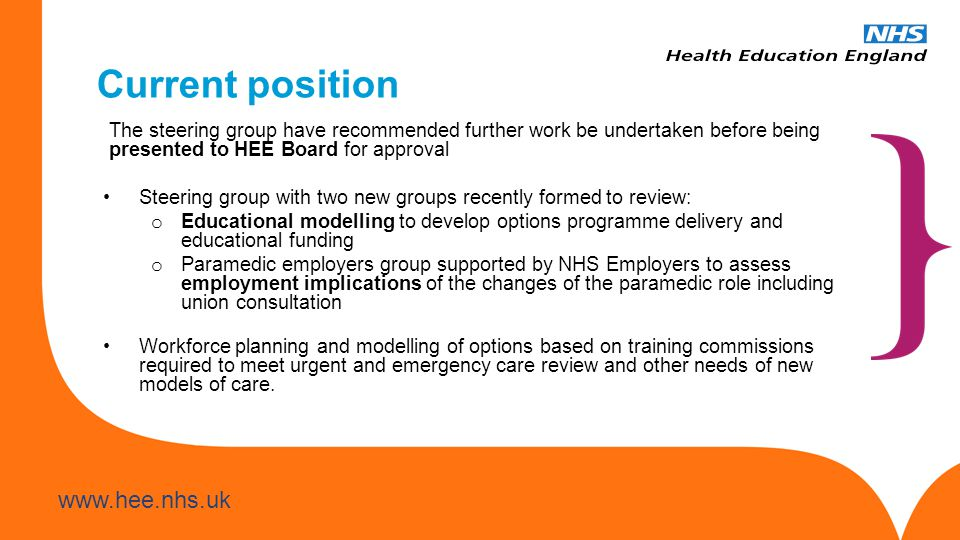 www.hee.nhs.uk Transition recommendations The steering group has supported: That education and development opportunities for the existing workforce should be considered and a transition plan formed That organisations should have mentoring and preceptorship arrangements in place consistent with the curricula requirements That an engagement programme needs to be delivered from a national platform to have the necessary influence, supported by local delivery plans Specific consideration in transition planning should be given to: The current paramedic workforce The current technician workforce Impact on terms and conditions Impact on skill-mix Impact on employee relations Staff engagement