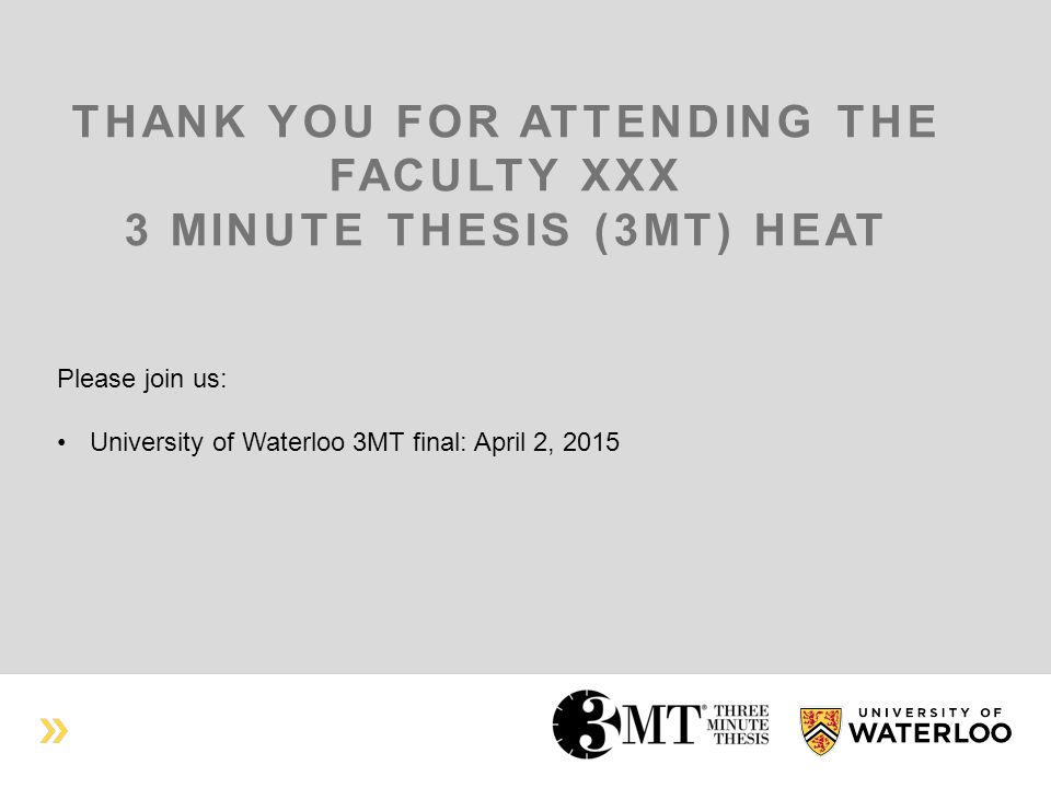 THANK YOU FOR ATTENDING THE FACULTY XXX 3 MINUTE THESIS (3MT) HEAT Please join us: University of Waterloo 3MT final: April 2, 2015