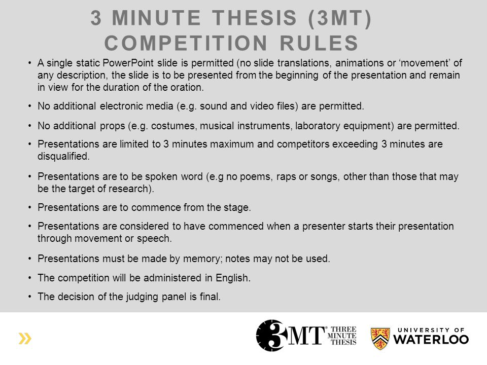 3 MINUTE THESIS (3MT) COMPETITION RULES A single static PowerPoint slide is permitted (no slide translations, animations or 'movement' of any description, the slide is to be presented from the beginning of the presentation and remain in view for the duration of the oration.