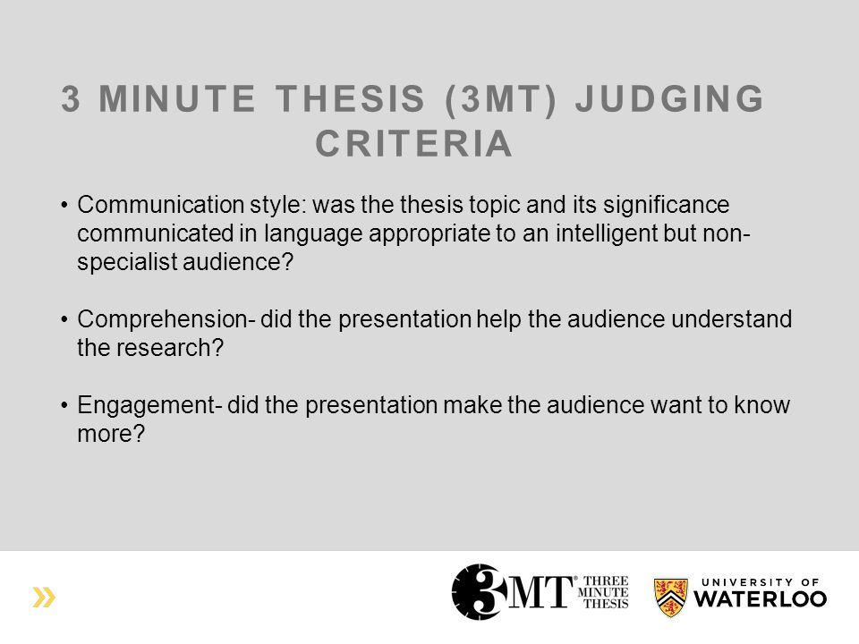 3 MINUTE THESIS (3MT) JUDGING CRITERIA Communication style: was the thesis topic and its significance communicated in language appropriate to an intelligent but non- specialist audience.