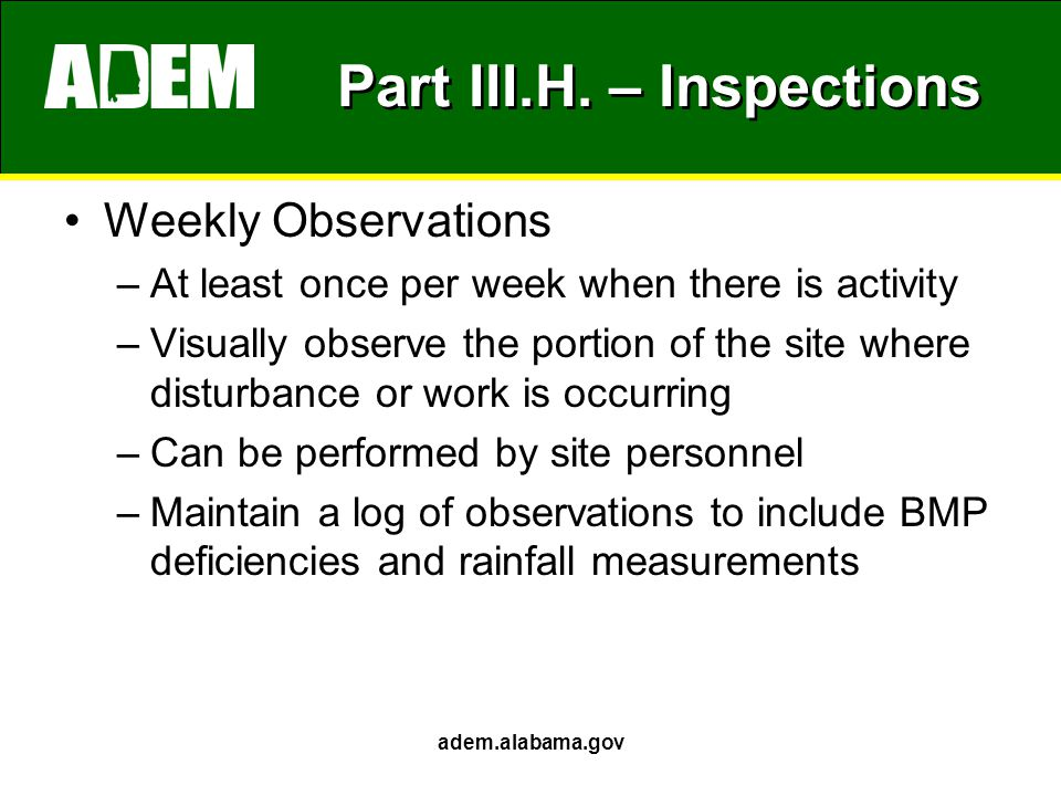 Part III.H. – Inspections Weekly Observations –At least once per week when there is activity –Visually observe the portion of the site where disturban