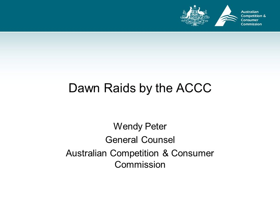 ACCC Dawn raids – legal framework Part XID of the Competition and Consumer Act 2010 (CCA) contains search and seizure provisions Search warrant required for ACCC to conduct a dawn raid A warrant authorises entry and search of premises for evidential material in relation to any section of the CCA as well as some provisions of the Criminal Code and telecommunications legislation Can form part of ACCC's investigation into criminal or civil matters