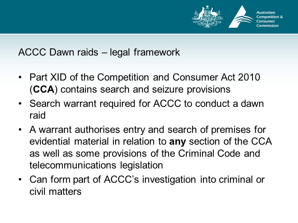ACCC Dawn raids – legal framework Part XID of the Competition and Consumer Act 2010 (CCA) contains search and seizure provisions Search warrant requir