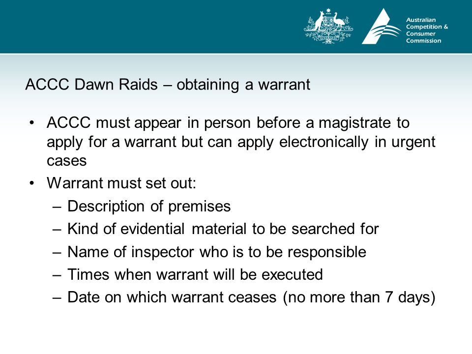 ACCC Dawn Raids – obtaining a warrant ACCC must appear in person before a magistrate to apply for a warrant but can apply electronically in urgent cas