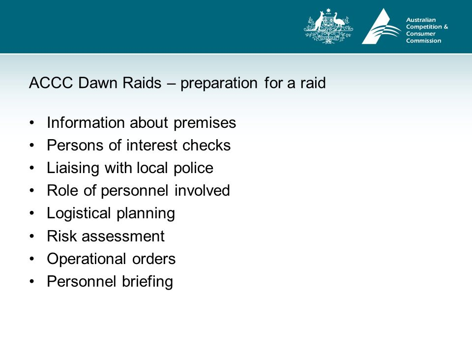 ACCC Dawn Raids – rights and obligations of occupier May ask inspector to produce identity card Right to observe search Obligation to provide reasonable facilities and assistance Obligation to answer questions and provide evidential material