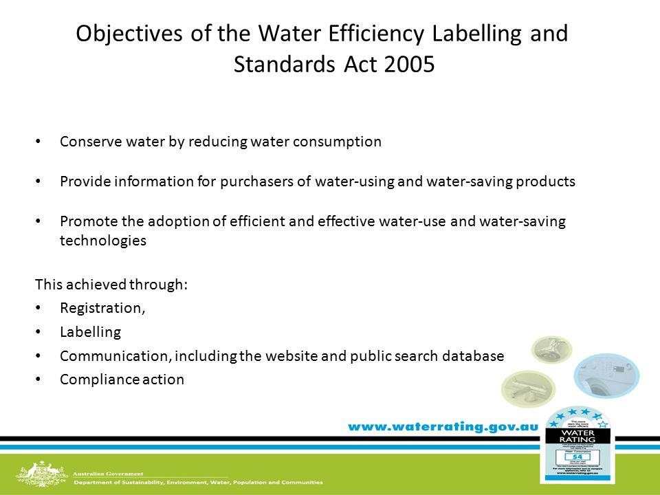 Objectives of the Water Efficiency Labelling and Standards Act 2005 Conserve water by reducing water consumption Provide information for purchasers of water-using and water-saving products Promote the adoption of efficient and effective water-use and water-saving technologies This achieved through: Registration, Labelling Communication, including the website and public search database Compliance action
