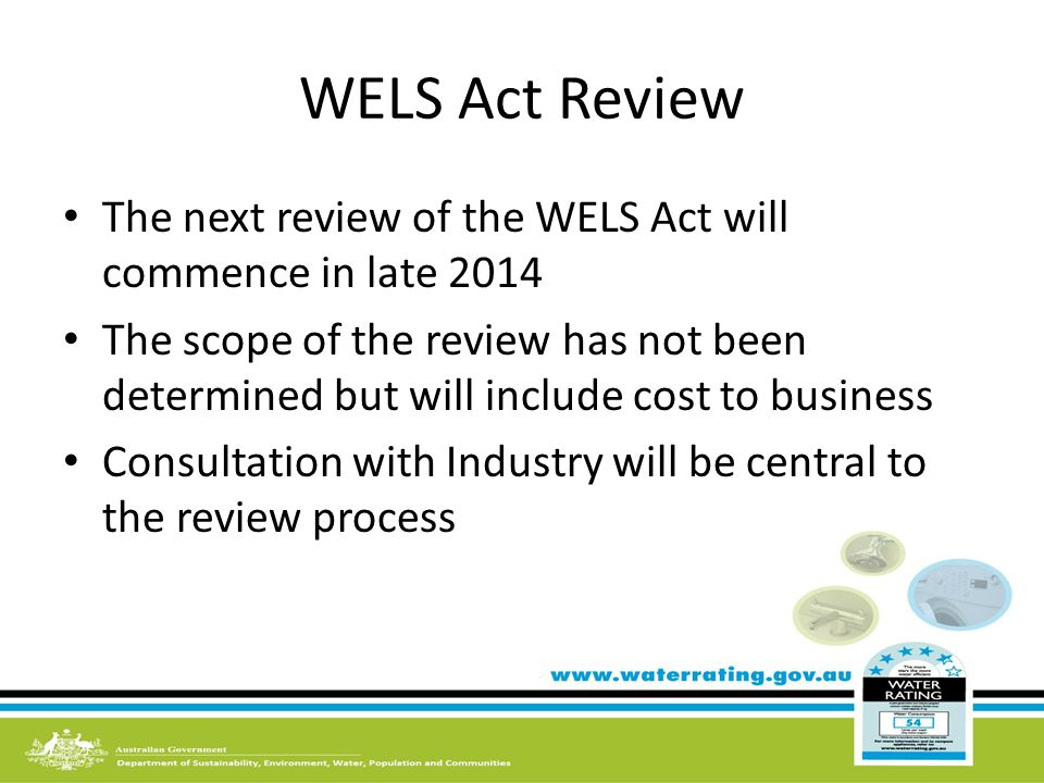 WELS Act Review The next review of the WELS Act will commence in late 2014 The scope of the review has not been determined but will include cost to business Consultation with Industry will be central to the review process