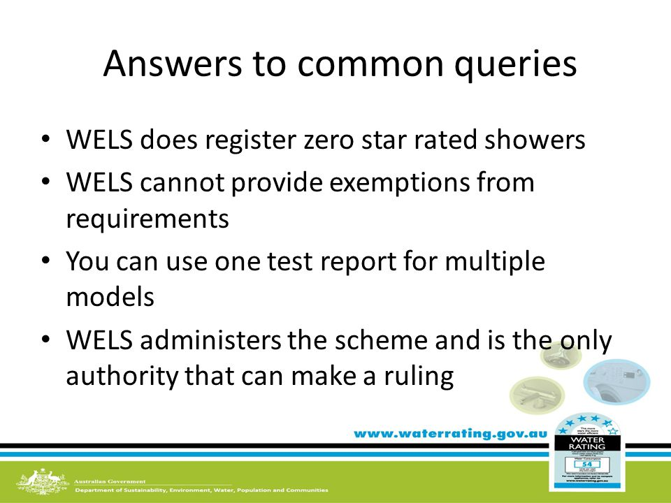 Answers to common queries WELS does register zero star rated showers WELS cannot provide exemptions from requirements You can use one test report for multiple models WELS administers the scheme and is the only authority that can make a ruling