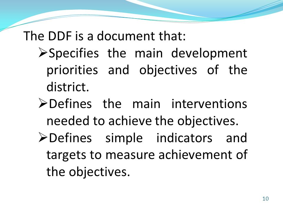 10 The DDF is a document that:  Specifies the main development priorities and objectives of the district.