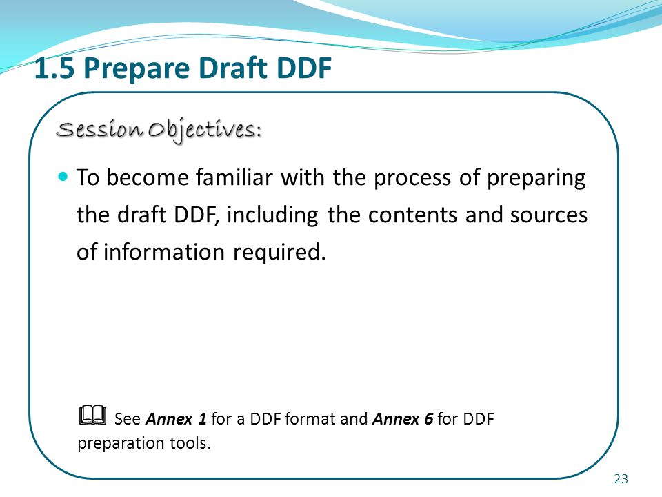 1.5 Prepare Draft DDF 23  See Annex 1 for a DDF format and Annex 6 for DDF preparation tools.